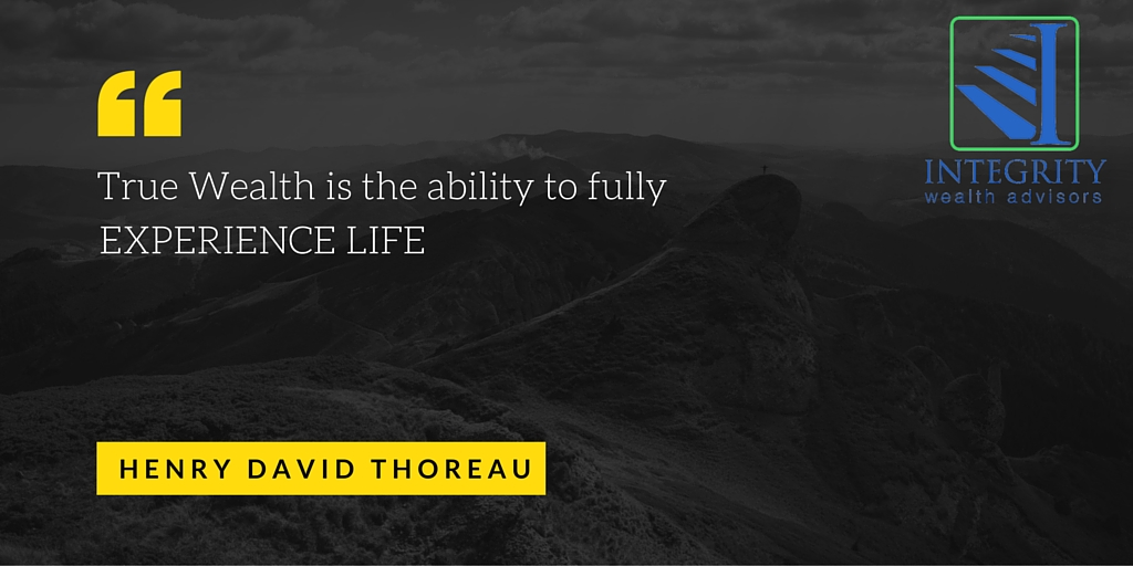 True Wealth is the ability to fully Experience Life. Integrity Wealth Advisors. Thoreau.